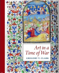Dustjacket cover for the book on 'Art in a Time of War' (2016) by Gregory T. Clark, including part of an illuminated manuscript image from a Book of Hours made in Paris circa 1415 to 1425