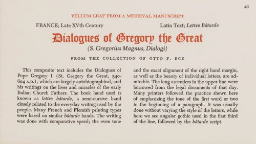 Otto Ege's printed Caption for the individual leaves of 'Manuscript 41' in his Portfolio of 'Fifty Original Leaves', in the specimen From the Collection of the Public Library of Cincinnati and Hamilton County, reproduced by permission. The caption reads thus: 'This composite text includes the Dialogues of Pope Gregory I (St. Gregory the Great, 540-604 A.D.), which are largely autobiographical, and his writings on the lives and miracles of the early Italian Church Fathers. The book hand used is known as lettre bâtarde, a semi-cursive hand closely related to the everyday writing used by the people. Many French and Flemish printing types were based on similar bâtarde hands. The writing was done with comparative speed; the even tone and the exact alignment of the right hand margin, as well as the beauty of individual letters, are admirable. The long ascenders in the upper line were borrowed from the legal documents of that day. Many printers followed the practice shown here of emphasizing the tone of the first word or two in the beginning of a paragraph. It was usually done without varying the style of the letters, while here we see angular gothic used in the first third of the line, followed by the bâtarde script.'