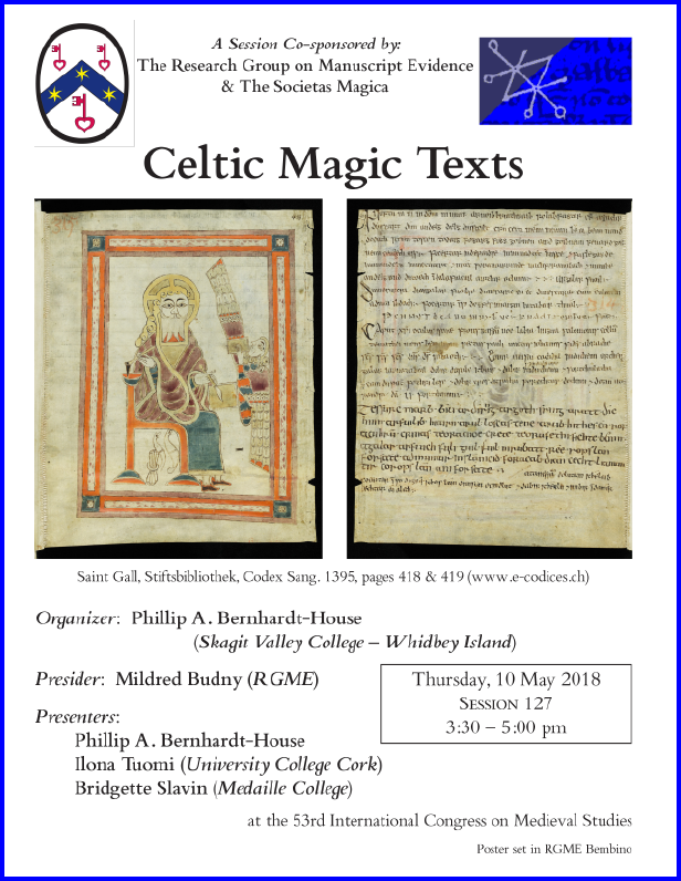 "Poster for our Session co-sponsored with the Societas Magica on ""Celtic Magic Texts"", organized by Phillip A. Bernhardt-House and sponsored by both the Research Group on Manuscript Evidence amd the Societas Magica at the 2018 International Congress on Medieval Studies. Poster set in RGME Bembino."