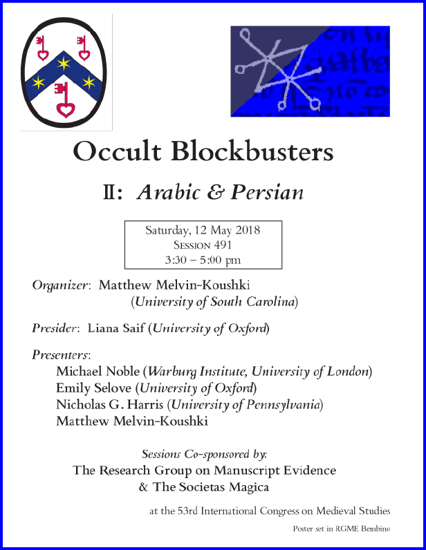 "Poster for our Session co-sponsored with the Societas Magica on ""Occult Blockbusters of the Islamicate World"", Part II: ""Arabic and Persian"", organized by Matthew Melvin-Kouschki and sponsored by both the Research Group on Manuscript Evidence amd the Societas Magica at the 2018 International Congress on Medieval Studies. Poster set in RGME Bembino."