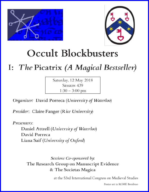 "Poster for our Session co-sponsored with the Societas Magica on ""Occult Blockbusters of the Islamicate World"", Part I: The Piccatrix (A Magical Bestseller)"", organized by David Porreca and sponsored by both the Research Group on Manuscript Evidence amd the Societas Magica at the 2018 International Congress on Medieval Studies. Poster set in RGME Bembino."