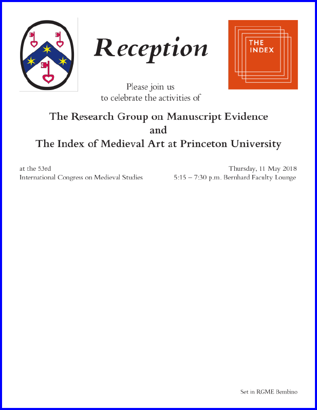 Invitation to the 2018 Reception Co-Sponsored by the Research Group on Manuscript Evidence and The Index of Medieaval Art at Princeton University at the 53rd International Congress on Medieval Studies. Invitation set in RGME Bembino.