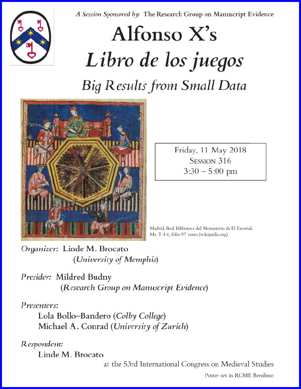 "Poster for our Sponsored Session on the "" 'Libro de los juegos': Big Results from Small Data"", organized by Linde M. Brocato and sponsored by the Research Group on Manuscript Evidence at the 2018 International Congress on Medieval Studies. Poster set in RGME Bembino.  Poster with Date Corrected."